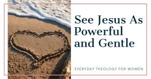 See Jesus as Powerful and Gentle Header