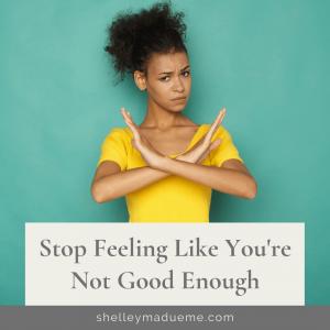 Stop Feeling Like You're Not Good Enough
