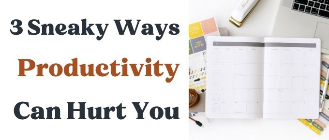 3 Sneaky Way Productivity Can Hurt You