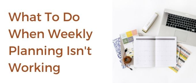 What To Do When Weekly Planning Isn't Working