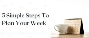 5 Simple Steps To Plan Your Week